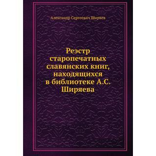 Реэстр старопечатных славянских книг, находящихся в библиотеке А.С. Ширяева