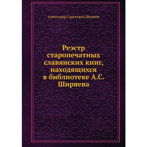Реэстр старопечатных славянских книг, находящихся в библиотеке А.С. Ширяева 38716811