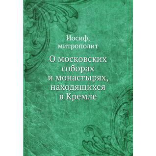 О московских соборах и монастырях, находящихся в Кремле