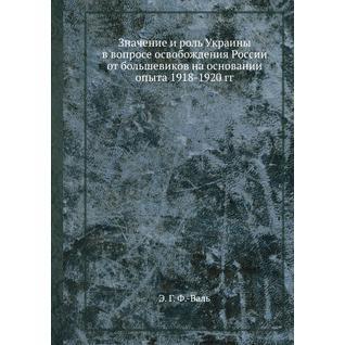 Значение и роль Украины в вопросе освобождения России от большевиков на основании опыта 1918-1920 гг.