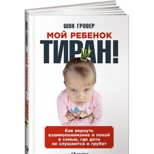 Шон Гровер. Мой ребенок - тиран! Как вернуть взаимопонимание и покой в семью, где дети не слушаются и грубят, 97 4159780