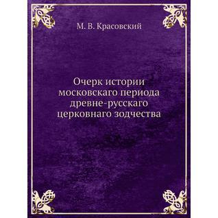 Очерк истории московскаго периода древне-русскаго церковнаго зодчества