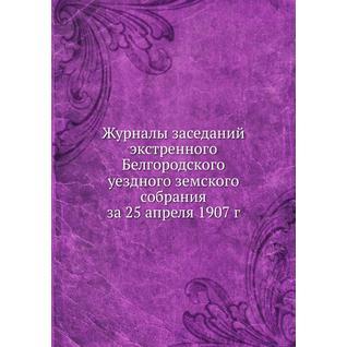 Журналы заседаний экстренного Белгородского уездного земского собрания за 25 апреля 1907 г.