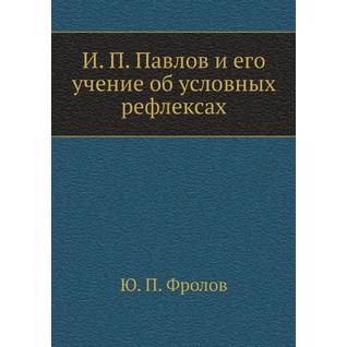 И. П. Павлов и его учение об условных рефлексах