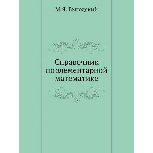 Справочник по элементарной математике (ISBN 13: 978-5-458-25578-3) 38717663