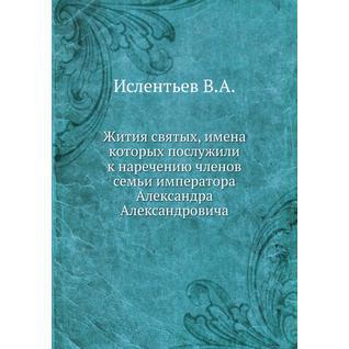Жития святых, имена которых послужили к наречению членов семьи императора Александра Александровича