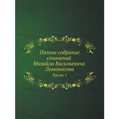 Полное собрание сочинений Михайла Васильевича Ломоносова, с приобщением жизни сочинителя и с прибавлением многих его нигде еще не напечатанных творений. Часть 1 38717484