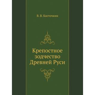 Крепостное зодчество Древней Руси (Автор: В.В. Косточкин)