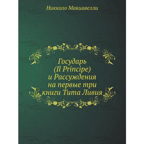 Государь (Il Principe) и Рассуждения на первые три книги Тита Ливия 38716864