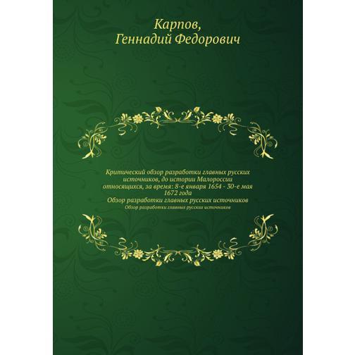 Критический обзор разработки главных русских источников, до истории Малороссии относящихся, за время: 8-е января 1654 - 30-е мая 1672 года 38717352