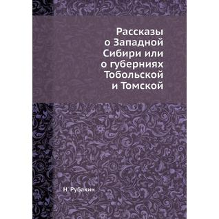 Рассказы о Западной Сибири или о губерниях Тобольской и Томской