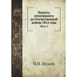 Бумаги, относящиеся до Отечественной войны 1812 года (Автор: П.И. Щукин)