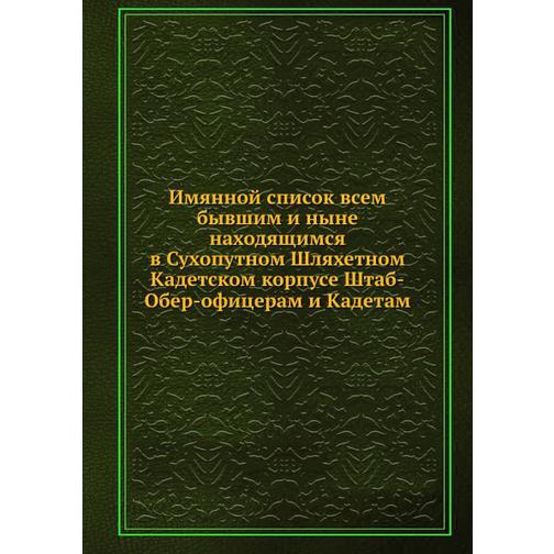 Имянной список всем бывшим и ныне находящимся в Сухопутном Шляхетном Кадетском корпусе Штаб-Обер-офицерам и Кадетам 38734298