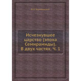 Исчезнувшее царство (эпоха Семирамиды). В двух частях. Ч. 1
