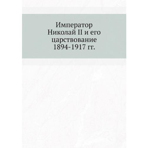Император Николай II и его царствование. 1894-1917 гг. 38732486