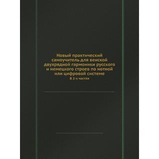 Новый практический самоучитель для венской двухрядной гармоники русского и немецкого строев по нотной или цифровой системе