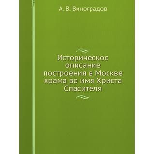 Историческое описание построения в Москве храма во имя Христа Спасителя