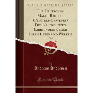Die Deutschen Maler-Radirer (Peintres-Graveurs) Des Neunzehnten Jahrhunderts, nach Ihren Leben und Werken, Vol. 4 (Classic Reprint)