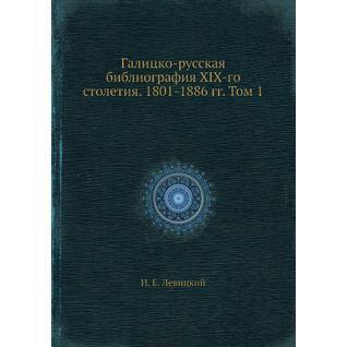 Галицко-русская библиография XIX-го столетия. 1801-1886 гг. Том 1