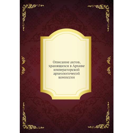 Описание актов, хранящихся в Архиве императорской археологичесой комиссии 38716286
