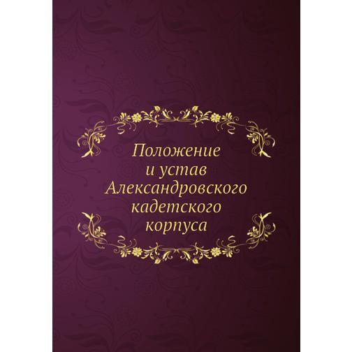 Положение и устав Александровского кадетского корпуса 38717738