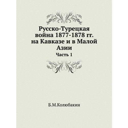 Русско-Турецкая война 1877-1878 гг. на Кавказе и в Малой Азии (ISBN 13: 978-5-458-23977-6) 38717743