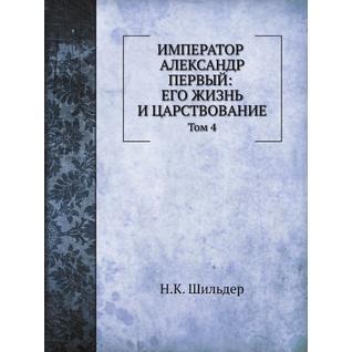 Император Александр Первый: его жизнь и царствование