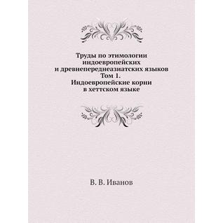Труды по этимологии индоевропейских и древнепереднеазиатских языков. Том 1. Индоевропейские корни в хеттском языке
