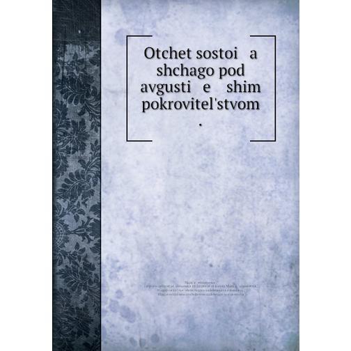 Otchet sostoi   a   shchago pod avgusti   e   ĭshim pokrovitelʹstvom . 38716295