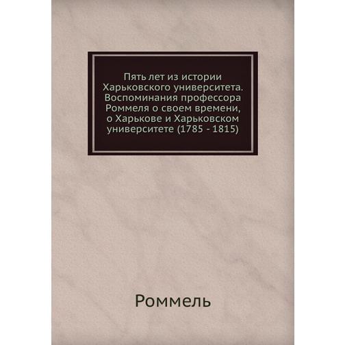 Пять лет из истории Харьковского университета. Воспоминания профессора Роммеля о своем времени, о Харькове и Харьковском университете (1785 - 1815) 38733276
