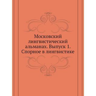 Московский лингвистический альманах. Выпуск 1. Спорное в лингвистике