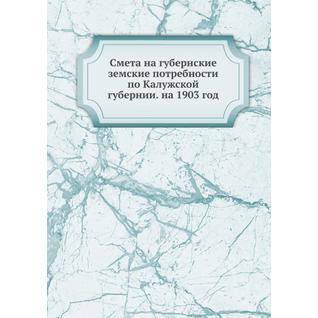 Смета на губернские земские потребности по Калужской губернии. на 1903 год