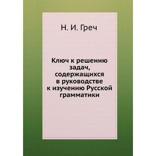 Ключ к решению задач, содержащихся в руководстве к изучению Русской грамматики