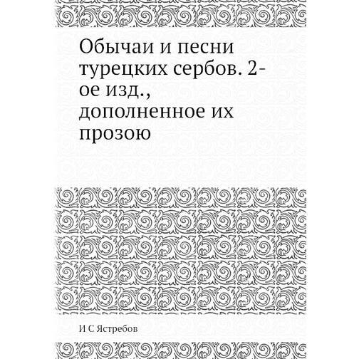 Обычаи и песни турецких сербов. 2-ое изд., дополненное их прозою 38733446
