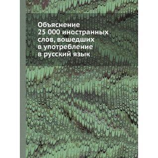Объяснение 25 000 иностранных слов, вошедших в употребление в русский язык